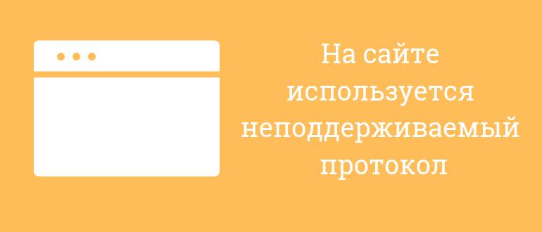 на сайте используется неподдерживаемый протокол как зайти на сайт