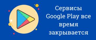 сервисы google play все время закрывается